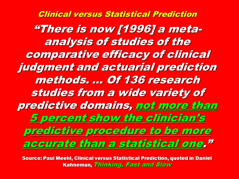 Clinical versus Statistical Prediction There is now [1996] a meta-analysis of studies of the comparative efficacy of clinical judgment and actuarial prediction methods. … Of 136 research studies from a wide variety of predictive domains, not more than 5 percent show the clinician's predictive procedure to be more accurate than a statistical one. Source: Paul Meehl, Clinical versus Statistical Prediction, quoted in Daniel Kahneman, Thinking, Fast and Slow